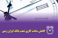 کاهش ساعات کار شعب بانک ایران زمین در استان های مازندران، ایلام، کردستان، بوشهر و خراسان رضوی